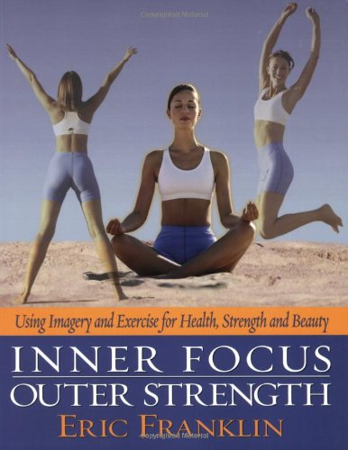 Inner Focus, Outer Weight: Using Imagery and Exericse for Strength, Health and Beauty: Using Imagery and Exercise for Health, Strength and Beauty