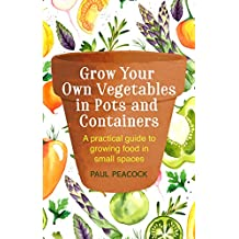Grow Your Own Vegetables in Pots and Containers: A practical guide to growing food in small spaces (English Edition)