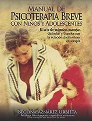 Manual de Psicoterapia Breve con Niños y Adolescentes: El arte de entender, manejar, disfrutar y transformar la relación padres-hijos en terapia