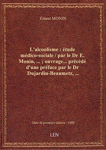 L'alcoolisme : étude médico-sociale / par le Dr E. Monin,... ; ouvrage... précédé d'une préface par par Ernest MONIN