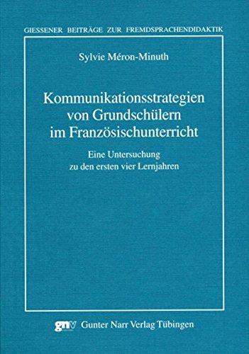 Kommunikationsstrategien von Grundschülern im Französischunterricht: Eine Untersuchung zu den ersten vier Lernjahren (Giessener Beitraege zur Fremdsprachendidaktik)