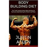 Body Building Diet: The Truth Exposed About Body Building for Nutrition, Body Building for Women and More (English Edition)