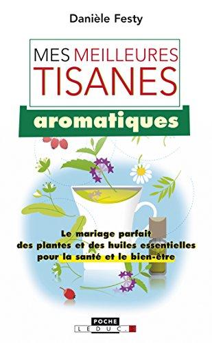 Mes meilleures tisanes aromatiques: Le mariage parfait des plantes et des huiles essentielles pour la santé et le bien-être