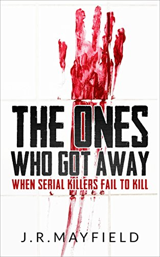 J.R. Mayfield - The Ones Who Got Away: When Serial Killers Fail to Kill (A Life of Death)