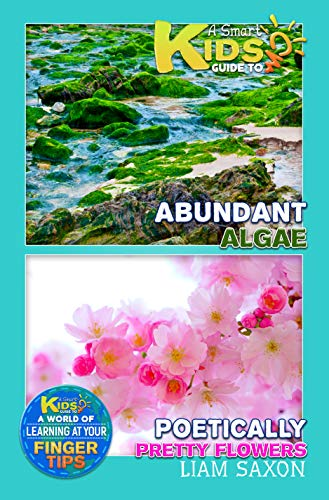 A Smart Kids Guide To Abundant Algae and Poetically Pretty Flowers: A World Of Learning At Your Fingertips (English Edition)