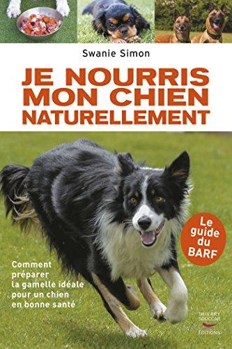 Je nourris mon chien naturellement: Comment préparer la gamelle idéale pour un chien en bonne santé