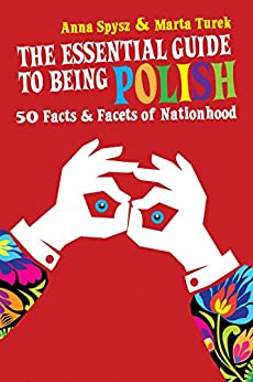 The Essential Guide to Being Polish: 50 Facts & Facets of Nationhood by [Spysz, Anna, Turek, Marta]