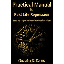 Practical Manual to Past Life Regression: Step by Step Guide and Hypnosis Scripts (English Edition)