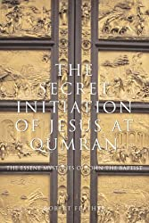 The Secret Initiation of Jesus at Qumran: The Essene Mysteries of John the Baptist by Robert Feather (2006-08-15)