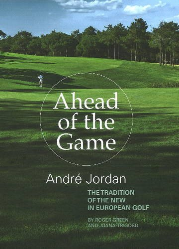 Ahead of the Game: Andre Jordan & the Tradition of the New in European Golf par  Roger Green, Joana Trigoso