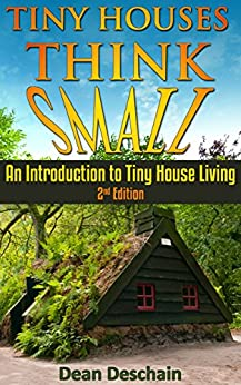 Tiny Houses: Think Small!  An Introduction to Tiny House Living (2nd Edition) (homesteading, off grid, log cabin, tiny home, container homes, country living, RV) by [Deschain, Dean]
