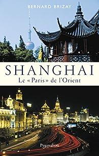 Shanghai : Le Paris de l'Orient par Bernard Brizay