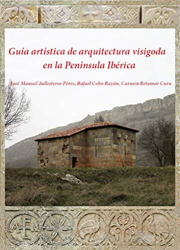 Guía artística de arquitectura visigoda en la Península Ibérica por José Manuel Ballesteros Pérez