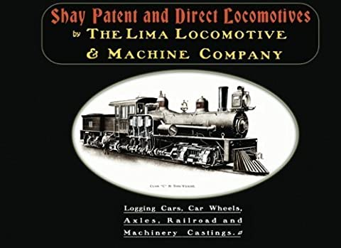 Shay Patent and Direct Locomotives: Logging Cars, Car Wheels, Axles, Railroad and Machinery Castings by The Lima Locomotive & Machine Company (2010-03-24)