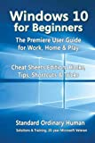 Windows 10 for Beginners. The Premiere User Guide for Work, Home & Play.: Cheat Sheets Edition: Hacks, Tips, Shortcuts & Tricks.
