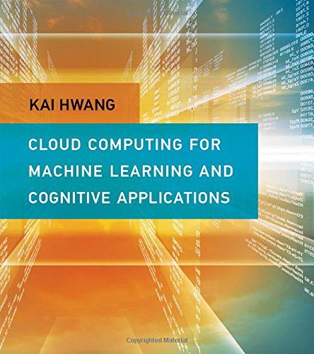 Cloud and Cognitive Computing: A Machine Learning Approach (Cloud Computing for Machine Learning and Cognitive Applications)