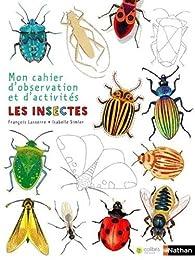 Mon cahier d'observation et d'activités - Les insectes par François Lasserre