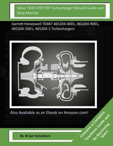 Volvo TD42 4787199 Turbocharger Rebuild Guide and Shop Manual: Garrett Honeywell T04B7 465204-0001, 465204-9001, 465204-5001, 465204-1 Turbochargers