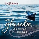 Ich glaube, hilf meinem Unglauben - Steffi Baltes