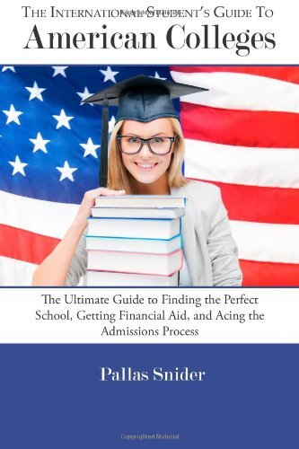 The International Student's Guide to American Colleges: The Ultimate Guide to Finding the Perfect School, Getting Financial Aid, and Acing the Admissions Process by Pallas Snider (2014-02-28)
