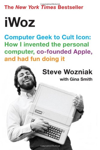 Iwoz: Computer Geek to Cult Icon: How I Invented the Personal Computer, Co-Founded Apple, and Had Fun Doing It: How I Invented the Personal Computer and Had Fun Along the Way