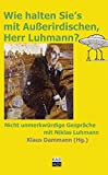 Wie halten Sie's mit Außerirdischen, Herr Luhmann?: Nicht unmerkwürdige Gespräche mit Niklas Luhmann - Klaus Dammann