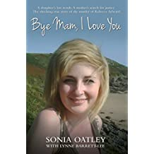 Bye Mam, I Love You: A Daughter's Last Words. A Mother's Search for Justice. The Shocking True Story of the Murder of Rebecca Aylward.