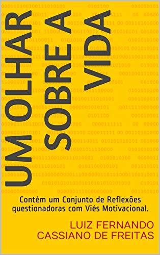 UM OLHAR SOBRE A VIDA: Contém um Conjunto de Reflexões questionadoras com Viés Motivacional. (Portuguese Edition)
