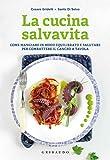 La cucina salvavita: Come mangiare in modo equilibrato e salutare per combattere il cancro a tavola