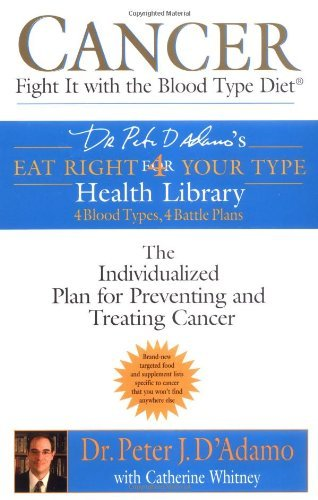 Cancer: Fight it with Blood Type Diet - The Individualised Plan for Preventing and Treating Cancer (: Written by Dr. Peter J. D'Adamo, 2005 Edition, (Reprint) Publisher: Berkley Publishing Corporation,U.S. [Paperback]
