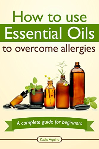 How To Use Essential Oils To Overcome Allergies: A Complete Guide For Beginners (Essential Oil Treasure Chest Book 1) (English Edition)