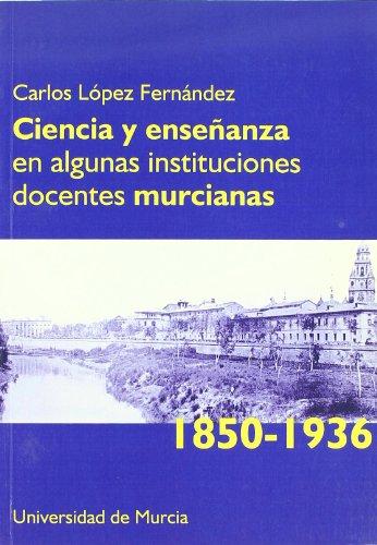 Ciencia y Enseñanza en Algunas Instituciones Docentes Murcianas (1850-1936)