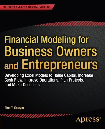 Financial Modeling for Business Owners and Entrepreneurs: Developing Excel Models to Raise Capital, Increase Cash Flow, Improve Operations, Plan Projects, and Make Decisions 1st edition by Sawyer, Tom Y. (2014) Paperback