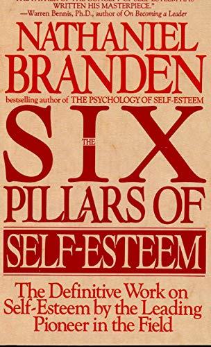 Six Pillars of Self-Esteem: The Definitive Work on Self-Esteem by the Leading Pioneer in the Field
