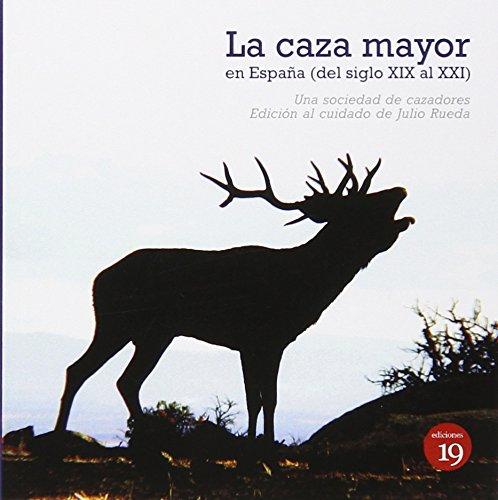 La Caza Mayor En España XIX Al XXI por UNA SOCIEDAD DE CAZADORES DEL XIX CON NOTAS DE OTRA SOCIEDAD ACTUAL