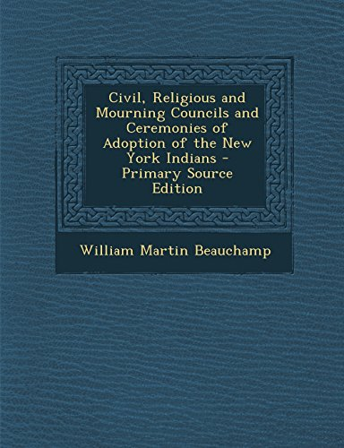Civil, Religious and Mourning Councils and Ceremonies of Adoption of the New York Indians - Primary Source Edition