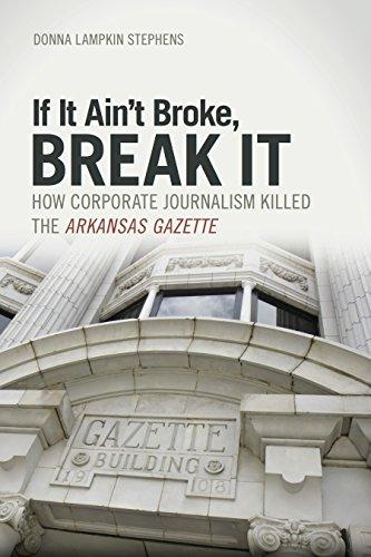 If It Ain't Broke, Break It: How Corporate Journalism Killed the  Arkansas Gazette