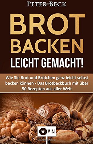 Brot Backen leicht gemacht!: Wie Sie Brot und Brötchen ganz leicht selbst backen können - Das Brotbackbuch mit über 50 Rezepten aus aller Welt (Brot Brötchen backen, Brotbackbuch, Brot Rezepte)