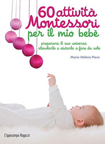 60 attività Montessori per il mio bebè: preparare il suo universo, stimolarlo e aiutarlo a fare da solo (Collana Montessori)
