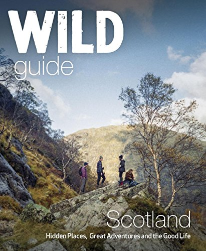 Wild Guide Scotland: Hidden Places, Great Adventures & the Good Life -