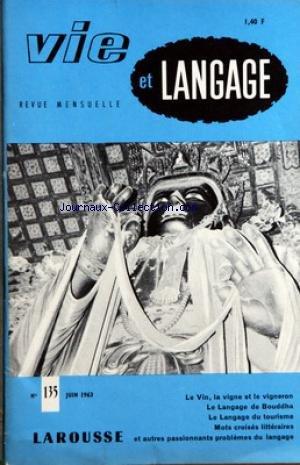 VIE ET LANGAGE [No 135] du 01/06/1963 - SOMMAIRE - LA VIGNE LE VIN ET LE VIGNERON DANS LE LANGAGE FRANCAIS PAR AIME DUPUY - REFERENDUM PAR PAUL VUILLE - QUELLE LANGUE PARLAIENT ILS BOUDDHA PAR ADRIEN BERNELLE - OISEAUX CHARMANTS LES RIMES EDMOND ROSTAND LA COMTESSE DE NOAILLES PAR MAURICE RAT - DES LIPOGRAMMES AU CAR PAR JULIEN TEPPE - MOTS CROISES LITTERAIRES PAR JACQUES CAPELOVICI - LES SUFFIXES EMIGRES AUX ETATS UNIS PAR MARIE ANDREE LAJAUNIE - UNE JOURNEE D'ETUDE DE L'OVF - LE LANGAGE DU TO