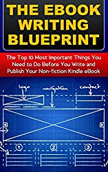The eBook Writing Blueprint: The Top 10 Things You Need to Do Before You Write and Publish Your Non-fiction Kindle eBook