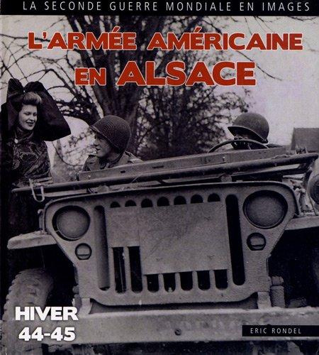 La Seconde guerre mondiale en images : L'armée américaine en Alsace : Haut-Rhin, Bas-Rhin, 1944-1945