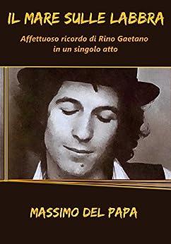 Il Mare Sulle Labbra: Affettuoso ricordo di Rino Gaetano in un singolo atto di [Del Papa, Massimo]