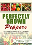 Perfectly Grown Peppers - The Complete Guide to Growing Bell Peppers and Chile Peppers