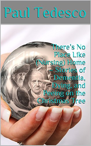 There's No Place Like (Nursing) Home –  Stories of Dementia, Dying, and Peeing on the Christmas Tree