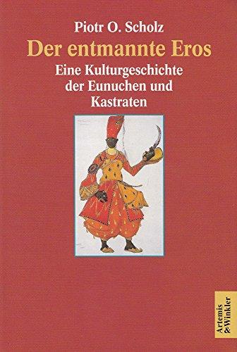 Der entmannte Eros. Eine Kulturgeschichte der Eunuchen und Kastraten