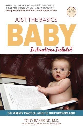 Just the Basics Baby: The Parents' Practical Guide to their Newborn Baby (Simple Pediatric Series) (Volume 1) by Dr. Tony Bakerink M.D. (2015-01-23)