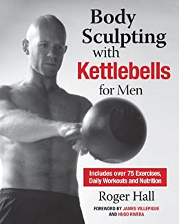 Body Sculpting with Kettlebells for Men: The Complete Strength and Conditioning Plan - Includes Over 75 Exercises plus Daily Workouts and Nutrition for Maximum Results (Body Sculpting Bible) von [Hall, Roger]