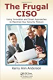 The Frugal CISO: Using Innovation and Smart Approaches to Maximize Your Security Posture by Kerry Ann Anderson (2014-05-19)